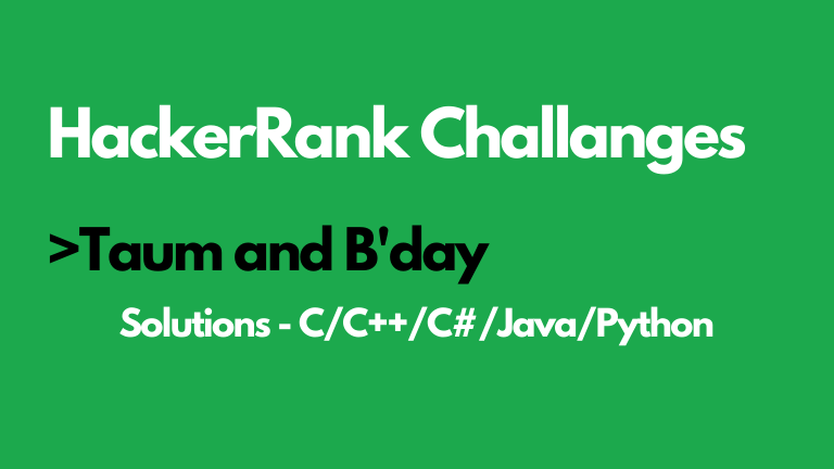 Taum and Bday HackerRank Solution